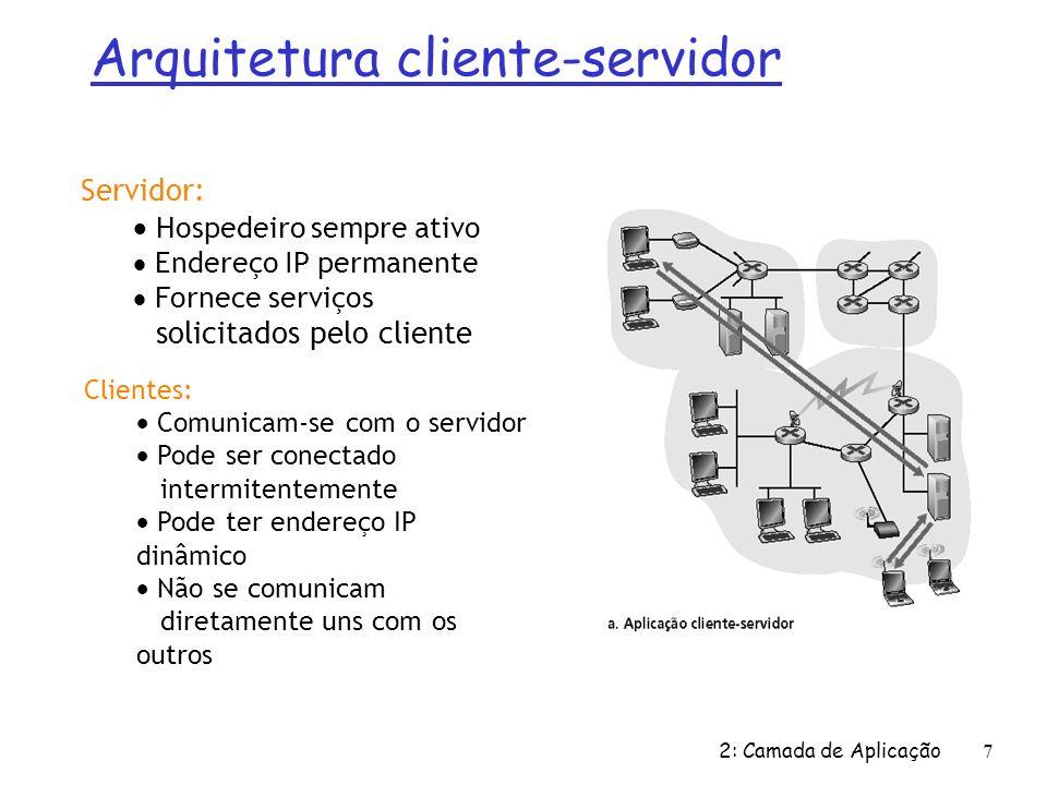 2: Camada de Aplicação 58 FTP: conexões separadas p/ controle, dados Ø Cliente FTP contacta servidor ftp na porta 21, especificando TCP como protocolo de transporte Ø Cliente obtem autorização através da conexão de controle; Ø O cliente acessa o diretório remoto através do envio de comandos pela conexão de controle; Ø Quando o servidor recebe um comando para transferência de arquivo, o servidor abre uma conexão TCP com o cliente; Ø Depois de transferir o arquivo a conexão é finalizada; cliente FTP servidor FTP conexão de controle TCP, porta 21 conexão de dados TCP, porta 20 Ø são abertas duas conexões TCP paralelas: ü controle: troca comandos, respostas entre cliente, servidor.