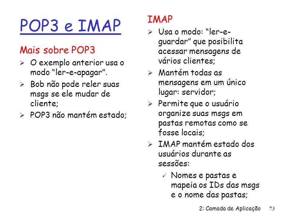 2: Camada de Aplicação 73 POP3 e IMAP Mais sobre POP3 Ø O exemplo anterior usa o modo ler-e-apagar. Ø Bob não pode reler suas msgs se ele mudar de cli