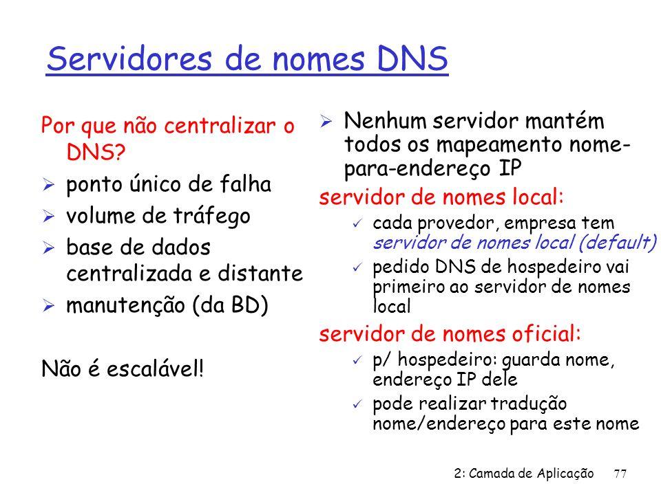 2: Camada de Aplicação 77 Servidores de nomes DNS Ø Nenhum servidor mantém todos os mapeamento nome- para-endereço IP servidor de nomes local: ü cada