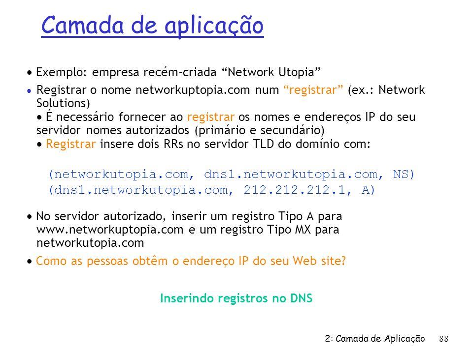 2: Camada de Aplicação 88 Inserindo registros no DNS Exemplo: empresa recém-criada Network Utopia Registrar o nome networkuptopia.com num registrar (e