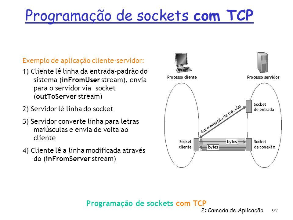 2: Camada de Aplicação 97 Exemplo de aplicação cliente-servidor: 1) Cliente lê linha da entrada-padrão do sistema (inFromUser stream), envia para o se