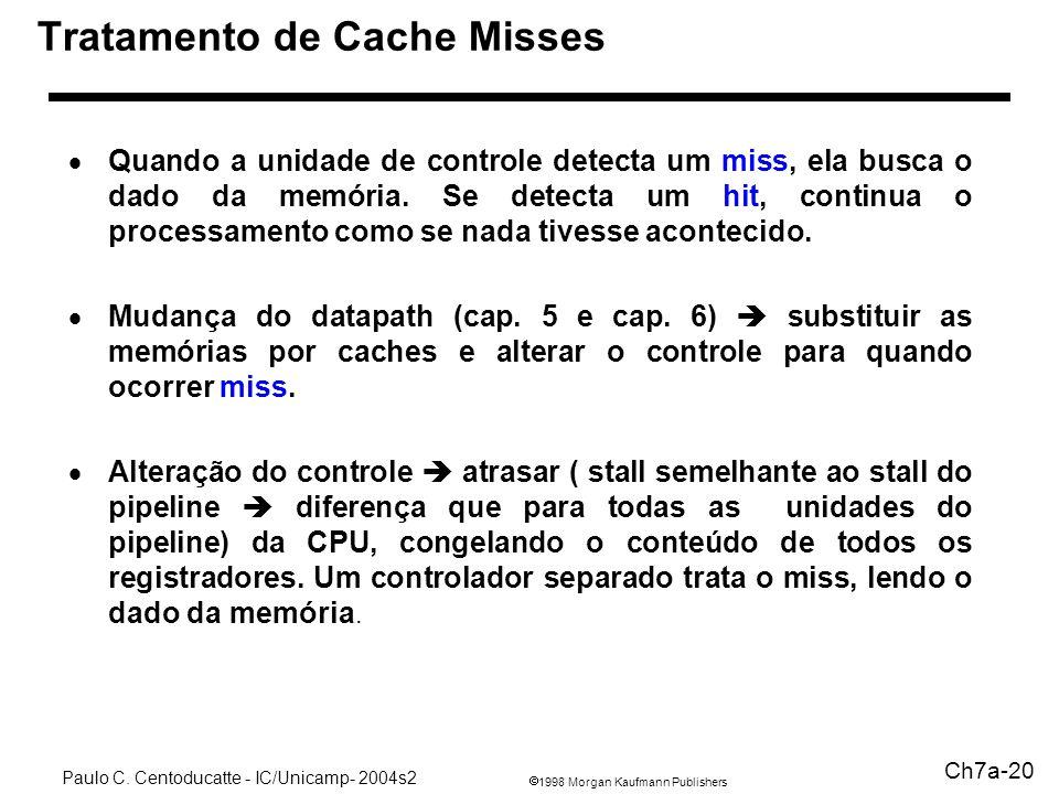 1998 Morgan Kaufmann Publishers Paulo C. Centoducatte - IC/Unicamp- 2004s2 Ch7a-20 Tratamento de Cache Misses Quando a unidade de controle detecta um