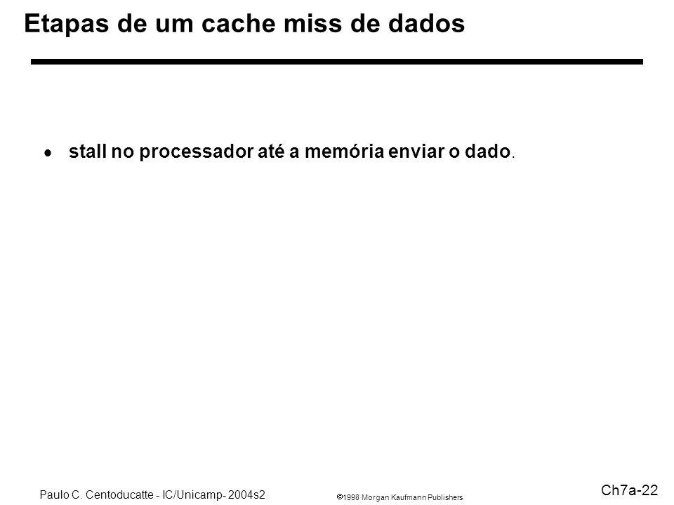 1998 Morgan Kaufmann Publishers Paulo C. Centoducatte - IC/Unicamp- 2004s2 Ch7a-22 Etapas de um cache miss de dados stall no processador até a memória