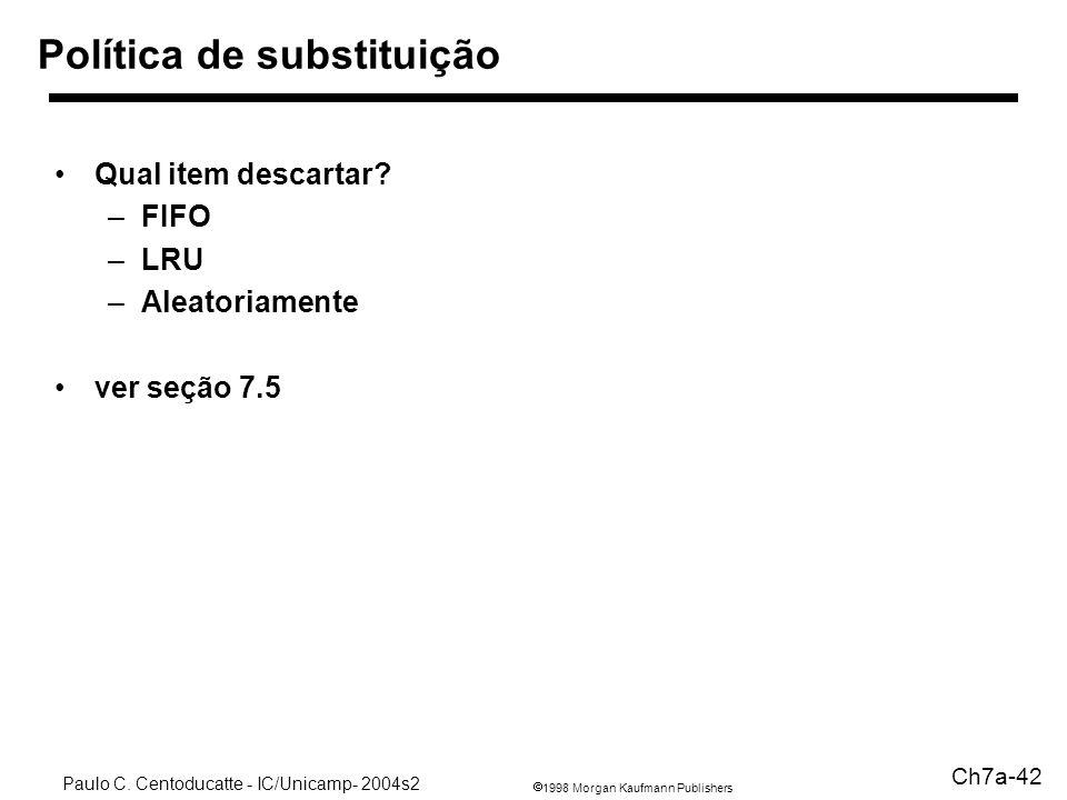 1998 Morgan Kaufmann Publishers Paulo C. Centoducatte - IC/Unicamp- 2004s2 Ch7a-42 Política de substituição Qual item descartar? –FIFO –LRU –Aleatoria