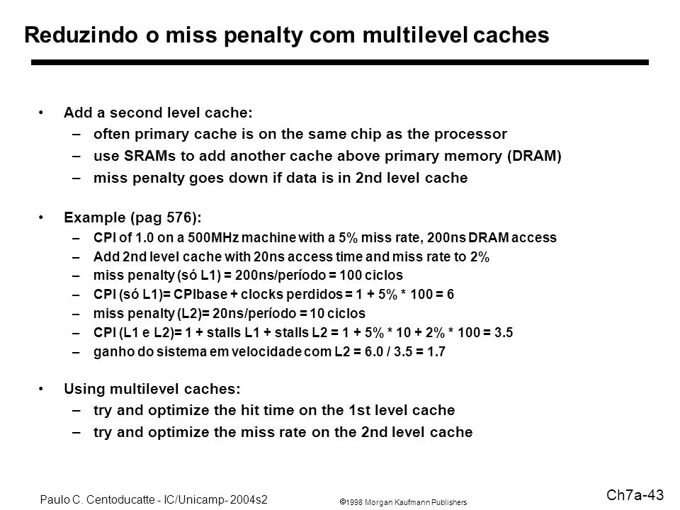1998 Morgan Kaufmann Publishers Paulo C. Centoducatte - IC/Unicamp- 2004s2 Ch7a-43 Reduzindo o miss penalty com multilevel caches Add a second level c