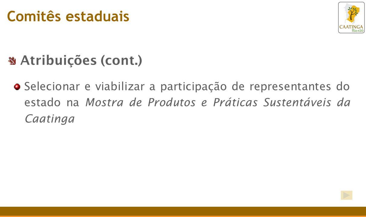 Atribuições (cont.) Selecionar e viabilizar a participação de representantes do estado na Mostra de Produtos e Práticas Sustentáveis da Caatinga Comit