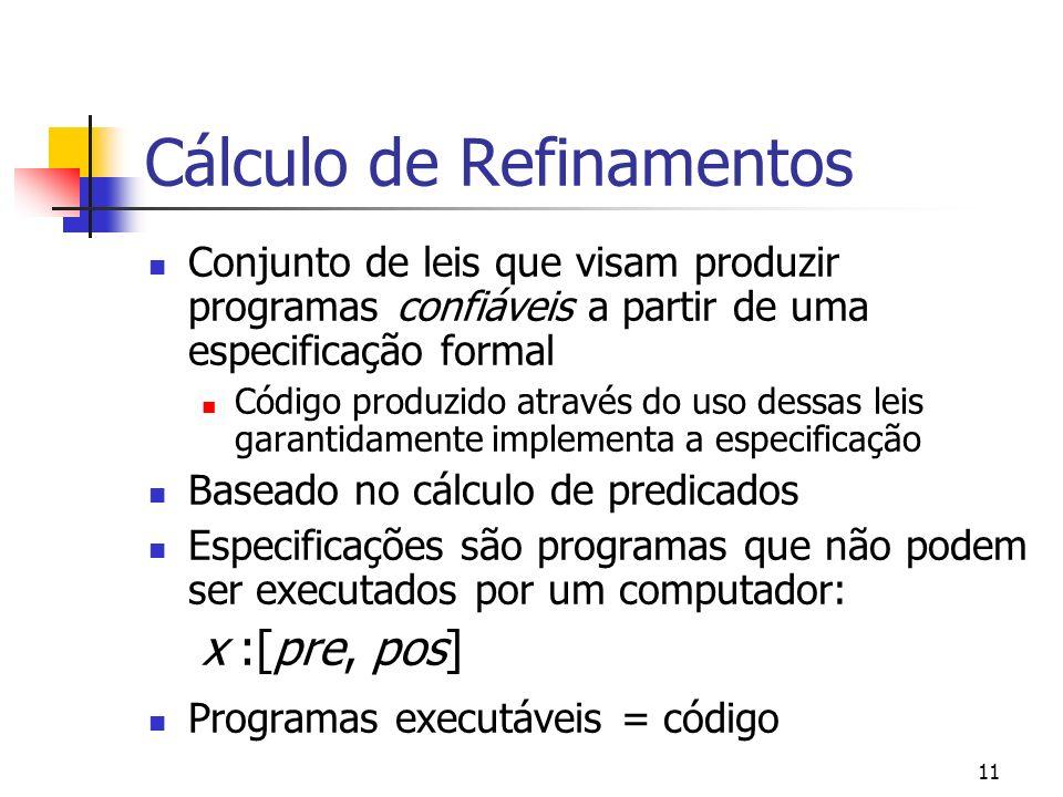 11 Cálculo de Refinamentos Conjunto de leis que visam produzir programas confiáveis a partir de uma especificação formal Código produzido através do u