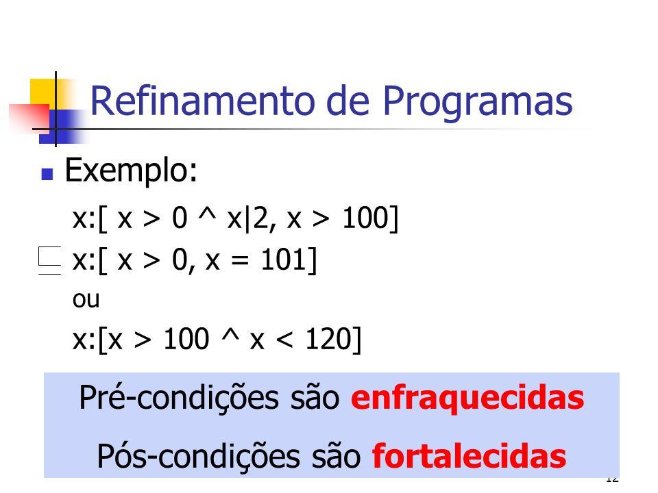 12 Refinamento de Programas Exemplo: x:[ x > 0 ^ x|2, x > 100] x:[ x > 0, x = 101] ou x:[x > 100 ^ x < 120] Pré-condições são enfraquecidas Pós-condiç