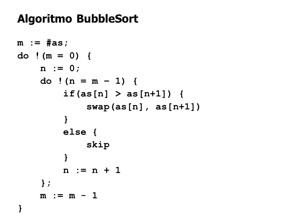 13 Algoritmo BubbleSort m := #as; do !(m = 0) { n := 0; do !(n = m – 1) { if(as[n] > as[n+1]) { swap(as[n], as[n+1]) } else { skip } n := n + 1 }; m :