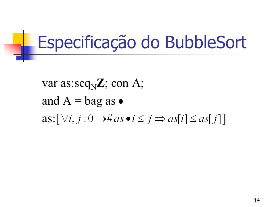 14 Especificação do BubbleSort var as:seq N Z; con A; and A = bag as as:[ ]