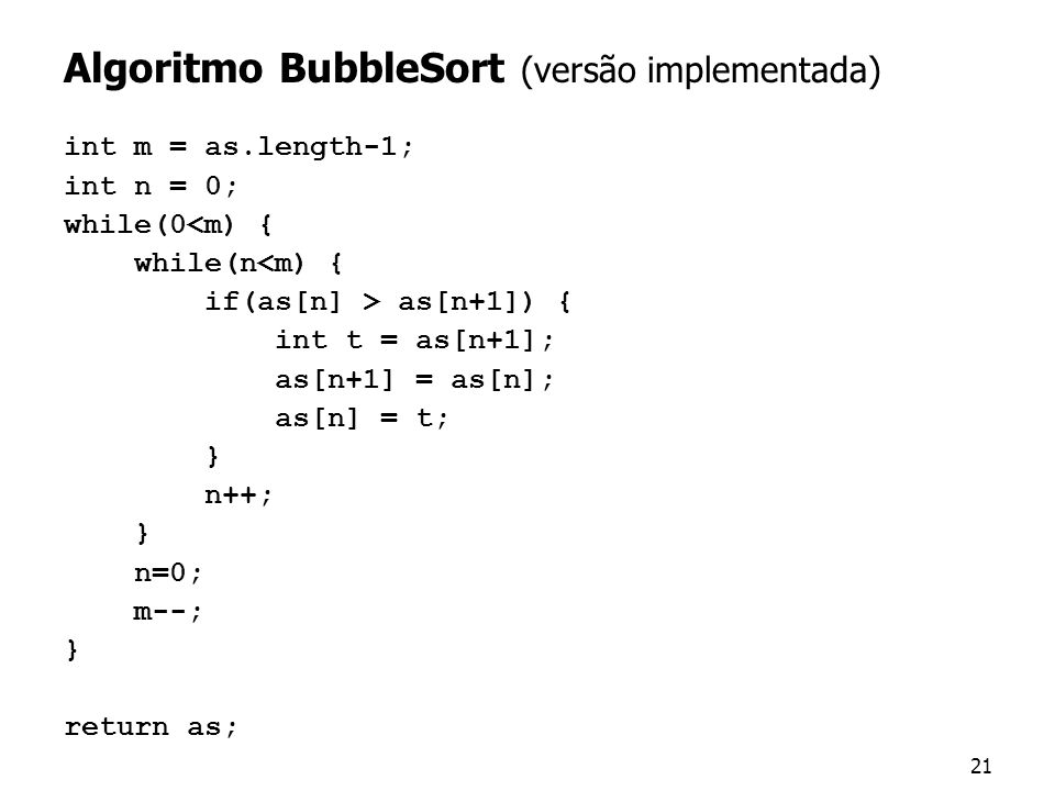 21 Algoritmo BubbleSort (versão implementada) int m = as.length-1; int n = 0; while(0<m) { while(n<m) { if(as[n] > as[n+1]) { int t = as[n+1]; as[n+1]