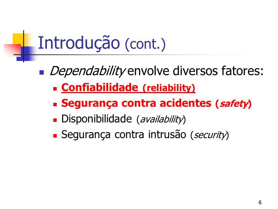 6 Introdução (cont.) Dependability envolve diversos fatores: Confiabilidade (reliability) Segurança contra acidentes (safety) Disponibilidade (availab