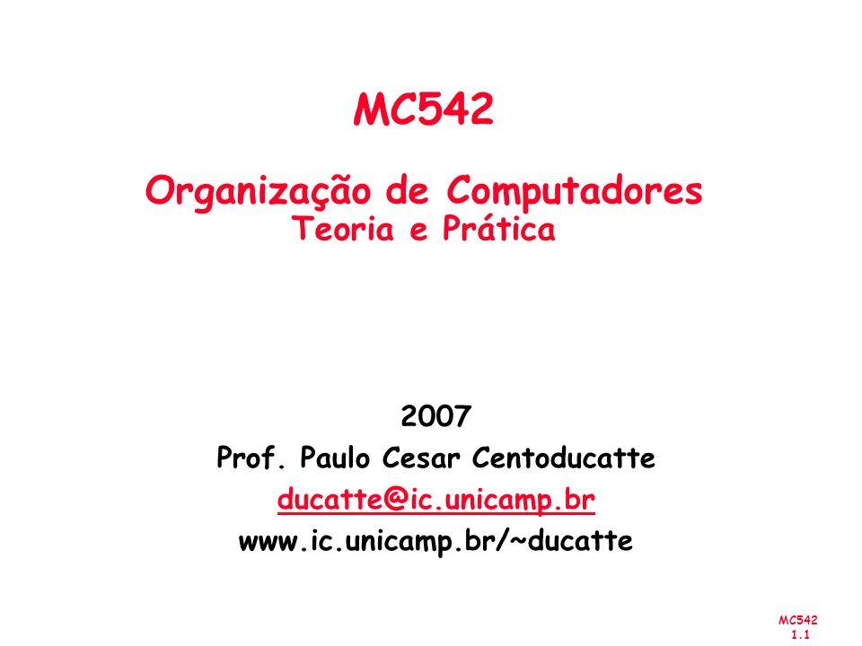 MC542 1.1 2007 Prof. Paulo Cesar Centoducatte ducatte@ic.unicamp.br www.ic.unicamp.br/~ducatte MC542 Organização de Computadores Teoria e Prática