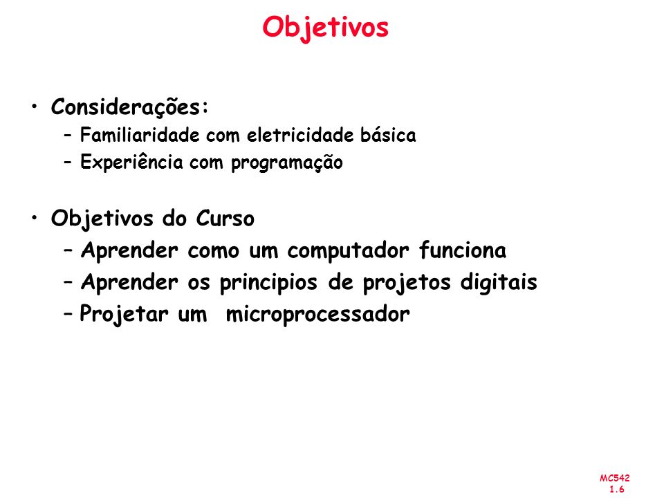 MC542 1.7 Abstração Physics Devices Analog Circuits Digital Circuits Logic Micro- architecture Architecture Operating Systems Application Software electrons transistors diodes amplifiers filters AND gates NOT gates adders memories datapaths controllers instructions registers device drivers programs focus of this course Um sistema pode ser visto com níveis de detalhes diferentes.