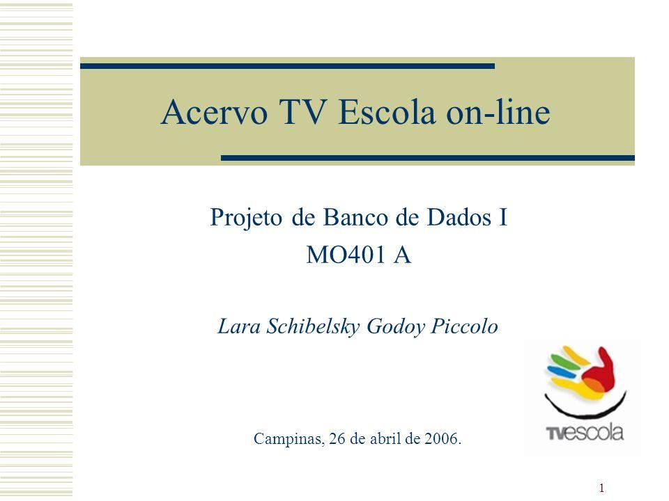 1 Acervo TV Escola on-line Projeto de Banco de Dados I MO401 A Lara Schibelsky Godoy Piccolo Campinas, 26 de abril de 2006.