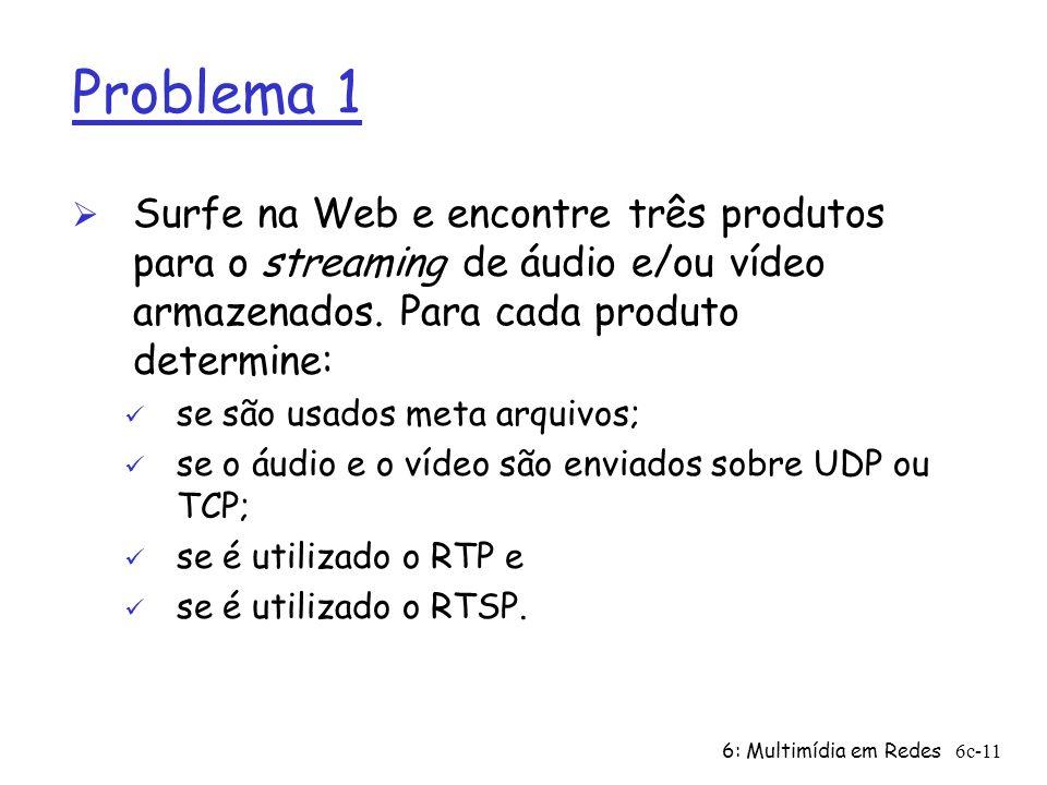 6: Multimídia em Redes6c-11 Problema 1 Ø Surfe na Web e encontre três produtos para o streaming de áudio e/ou vídeo armazenados. Para cada produto det