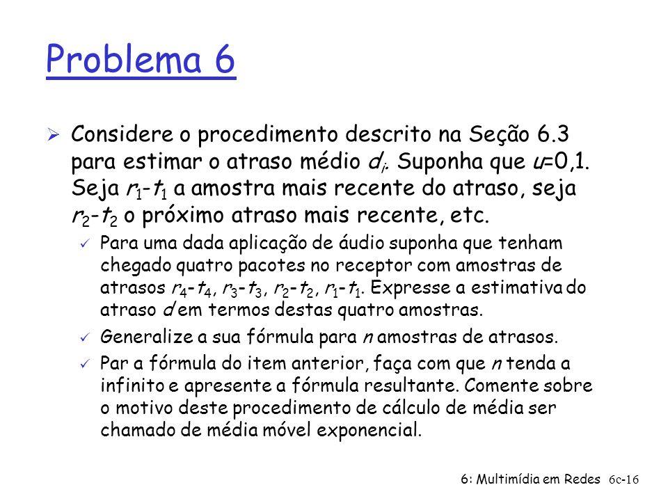 6: Multimídia em Redes6c-16 Problema 6 Ø Considere o procedimento descrito na Seção 6.3 para estimar o atraso médio d i. Suponha que u=0,1. Seja r 1 -