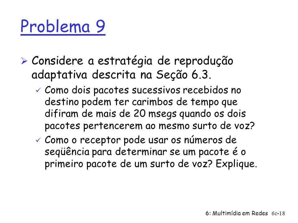 6: Multimídia em Redes6c-18 Problema 9 Ø Considere a estratégia de reprodução adaptativa descrita na Seção 6.3. ü Como dois pacotes sucessivos recebid