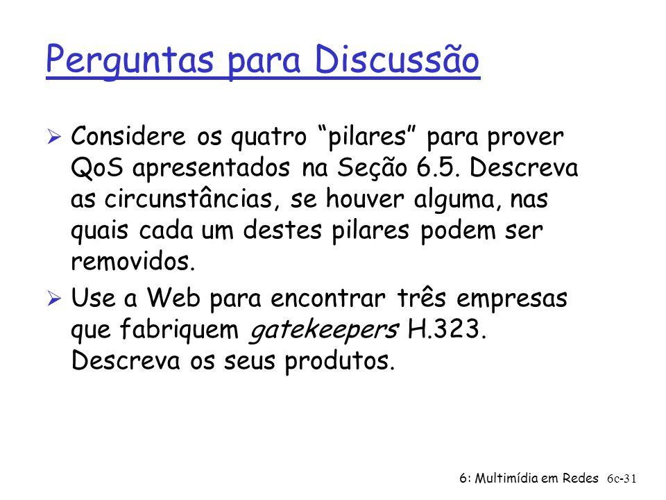 6: Multimídia em Redes6c-31 Perguntas para Discussão Ø Considere os quatro pilares para prover QoS apresentados na Seção 6.5. Descreva as circunstânci