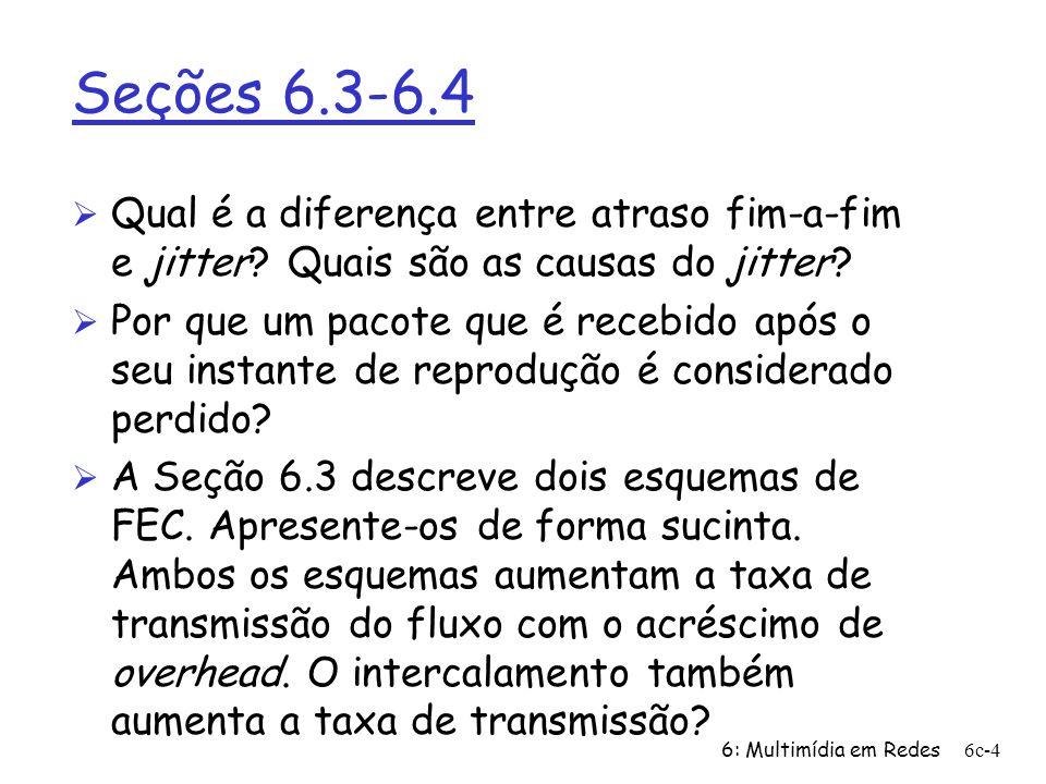 6: Multimídia em Redes6c-4 Seções 6.3-6.4 Ø Qual é a diferença entre atraso fim-a-fim e jitter? Quais são as causas do jitter? Ø Por que um pacote que
