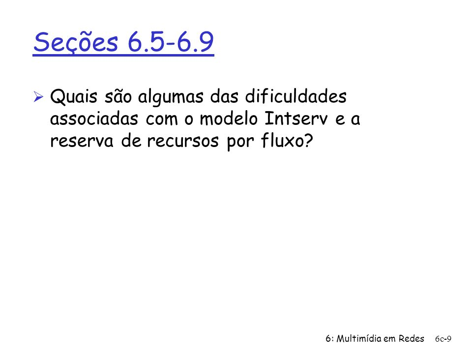 6: Multimídia em Redes6c-9 Seções 6.5-6.9 Ø Quais são algumas das dificuldades associadas com o modelo Intserv e a reserva de recursos por fluxo?