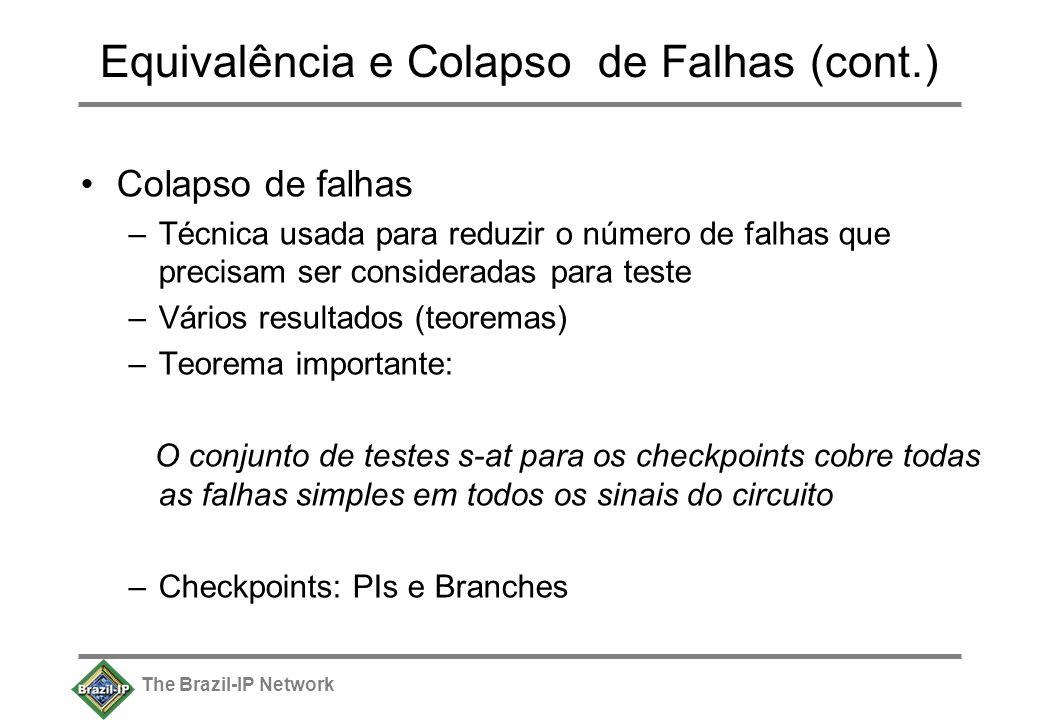 The Brazil-IP Network Equivalência e Colapso de Falhas (cont.) Colapso de falhas –Técnica usada para reduzir o número de falhas que precisam ser consideradas para teste –Vários resultados (teoremas) –Teorema importante: O conjunto de testes s-at para os checkpoints cobre todas as falhas simples em todos os sinais do circuito –Checkpoints: PIs e Branches