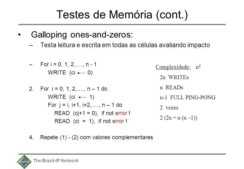 The Brazil-IP Network Testes de Memória (cont.) Galloping ones-and-zeros: –Testa leitura e escrita em todas as células avaliando impacto –For i = 0, 1, 2,…., n - 1 WRITE (ci 0) 2.For i = 0, 1, 2,…., n – 1 do WRITE (ci 1) For j = i, i+1, i+2,…., n – 1 do READ (cj+1 = 0), if not error .