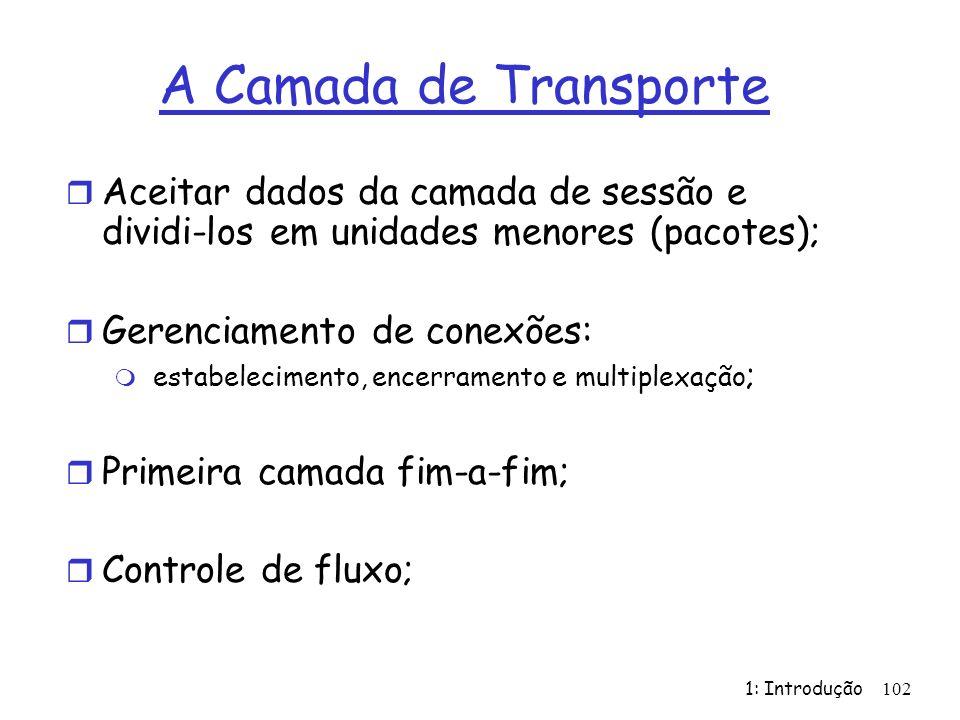 1: Introdução 102 A Camada de Transporte r Aceitar dados da camada de sessão e dividi-los em unidades menores (pacotes); r Gerenciamento de conexões: