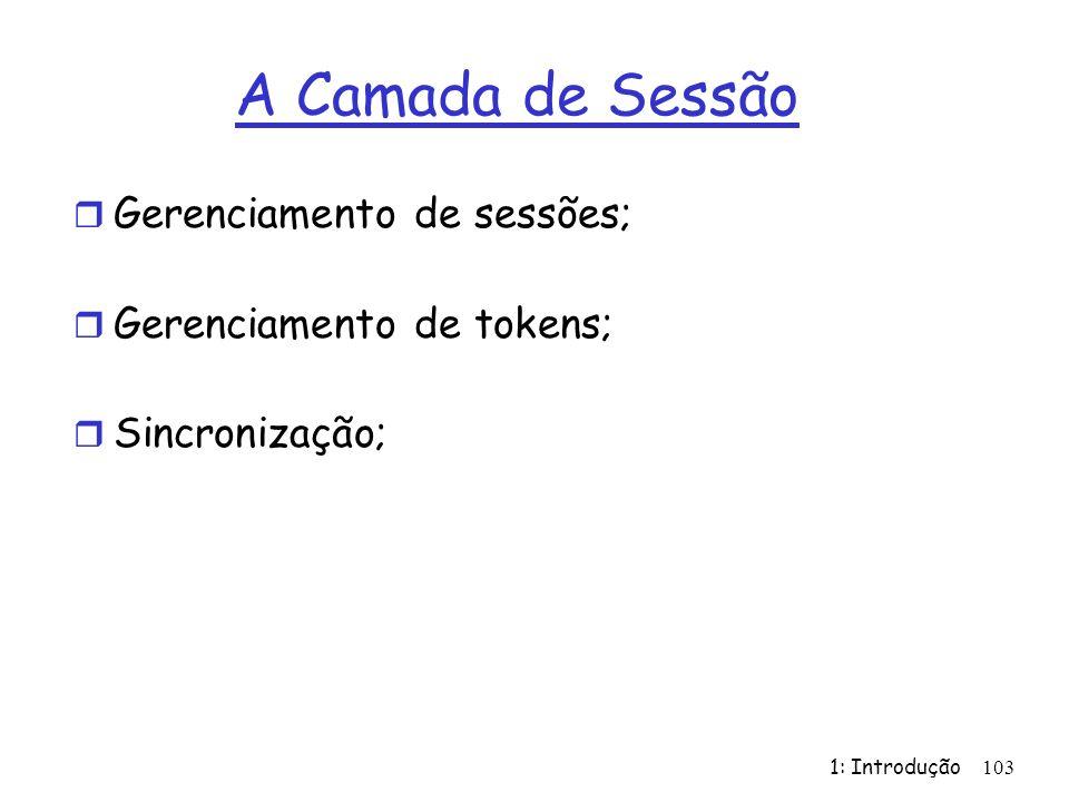1: Introdução 103 A Camada de Sessão r Gerenciamento de sessões; r Gerenciamento de tokens; r Sincronização;