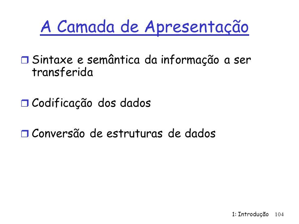 1: Introdução 104 A Camada de Apresentação r Sintaxe e semântica da informação a ser transferida r Codificação dos dados r Conversão de estruturas de