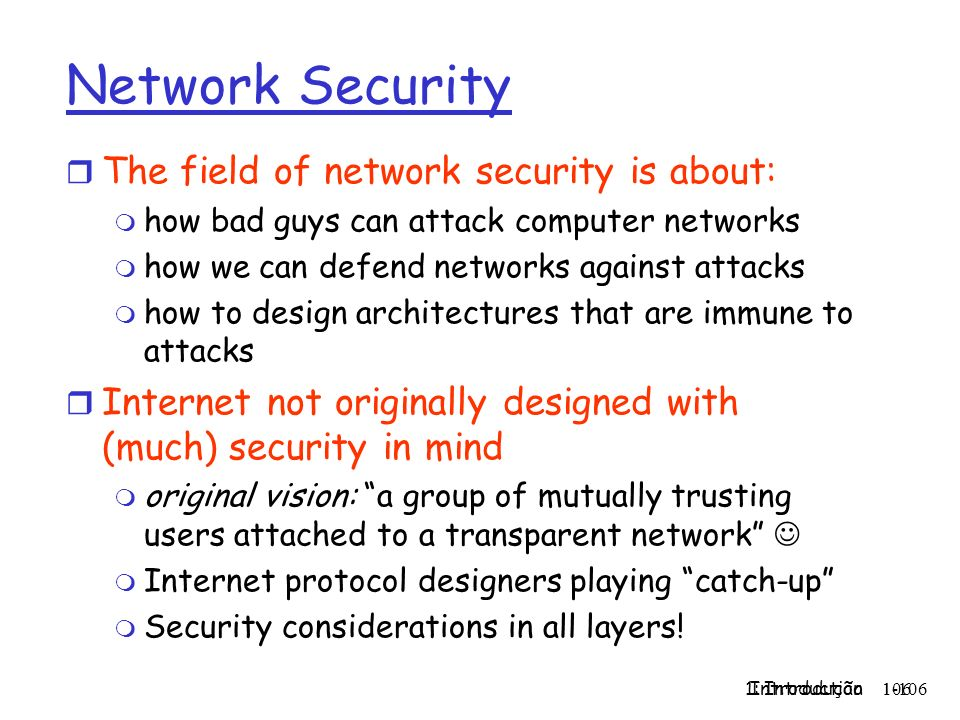 1: Introdução 106 Introduction 1-106 Network Security r The field of network security is about: m how bad guys can attack computer networks m how we c