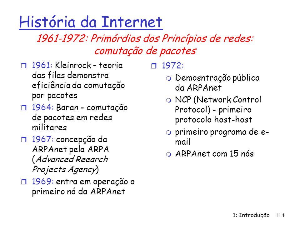 1: Introdução 114 História da Internet r 1961: Kleinrock - teoria das filas demonstra eficiência da comutação por pacotes r 1964: Baran - comutação de pacotes em redes militares r 1967: concepção da ARPAnet pela ARPA (Advanced Reearch Projects Agency) r 1969: entra em operação o primeiro nó da ARPAnet r 1972: m Demosntração pública da ARPAnet m NCP (Network Control Protocol) - primeiro protocolo host-host m primeiro programa de e- mail m ARPAnet com 15 nós 1961-1972: Primórdios dos Princípios de redes: comutação de pacotes