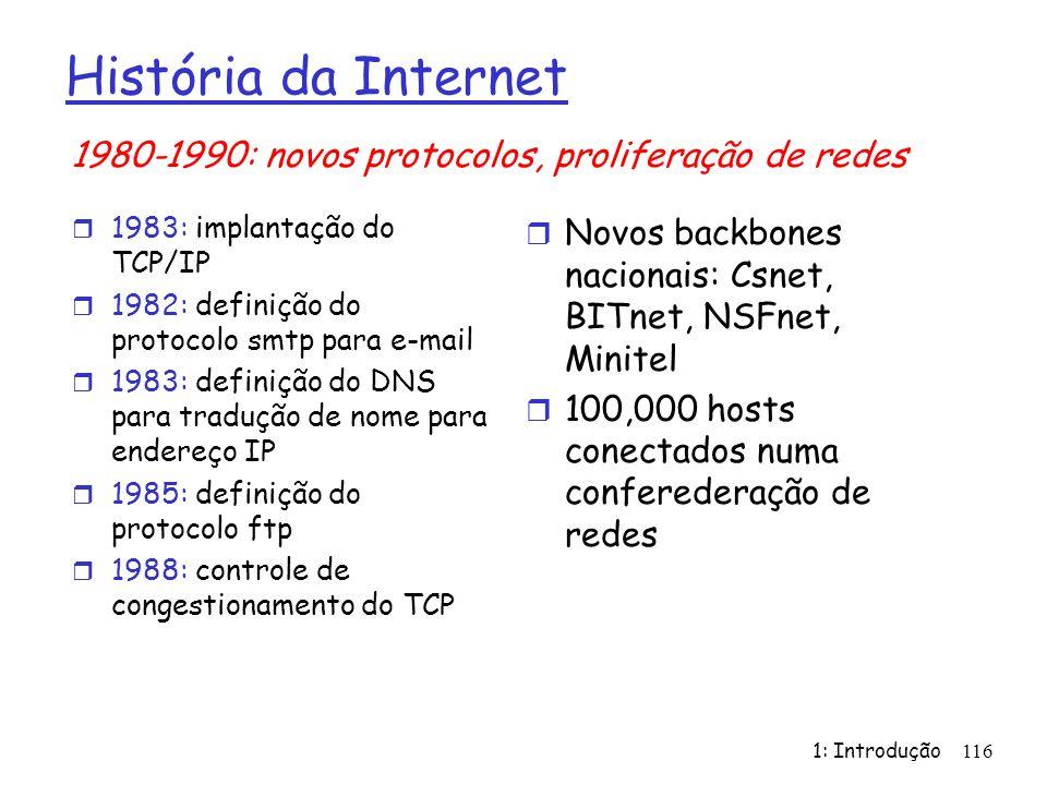 1: Introdução 116 História da Internet r 1983: implantação do TCP/IP r 1982: definição do protocolo smtp para e-mail r 1983: definição do DNS para tradução de nome para endereço IP r 1985: definição do protocolo ftp r 1988: controle de congestionamento do TCP r Novos backbones nacionais: Csnet, BITnet, NSFnet, Minitel r 100,000 hosts conectados numa conferederação de redes 1980-1990: novos protocolos, proliferação de redes