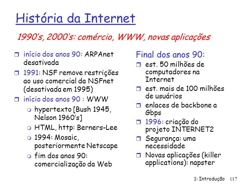 1: Introdução 117 História da Internet r início dos anos 90: ARPAnet desativada r 1991: NSF remove restrições ao uso comercial da NSFnet (desativada e