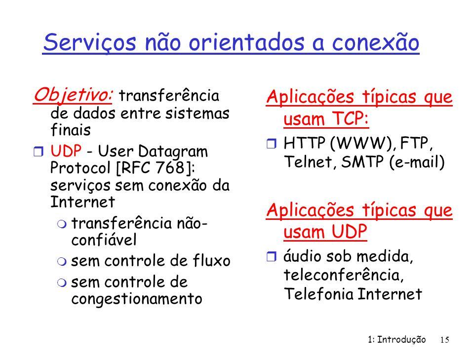 1: Introdução 15 Serviços não orientados a conexão Objetivo: transferência de dados entre sistemas finais r UDP - User Datagram Protocol [RFC 768]: serviços sem conexão da Internet m transferência não- confiável m sem controle de fluxo m sem controle de congestionamento Aplicações típicas que usam TCP: r HTTP (WWW), FTP, Telnet, SMTP (e-mail) Aplicações típicas que usam UDP r áudio sob medida, teleconferência, Telefonia Internet