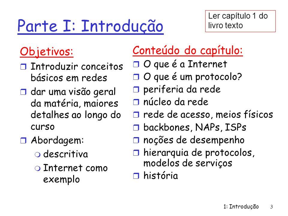1: Introdução 3 Parte I: Introdução Objetivos: r Introduzir conceitos básicos em redes r dar uma visão geral da matéria, maiores detalhes ao longo do curso r Abordagem: m descritiva m Internet como exemplo Conteúdo do capítulo: r O que é a Internet r O que é um protocolo.