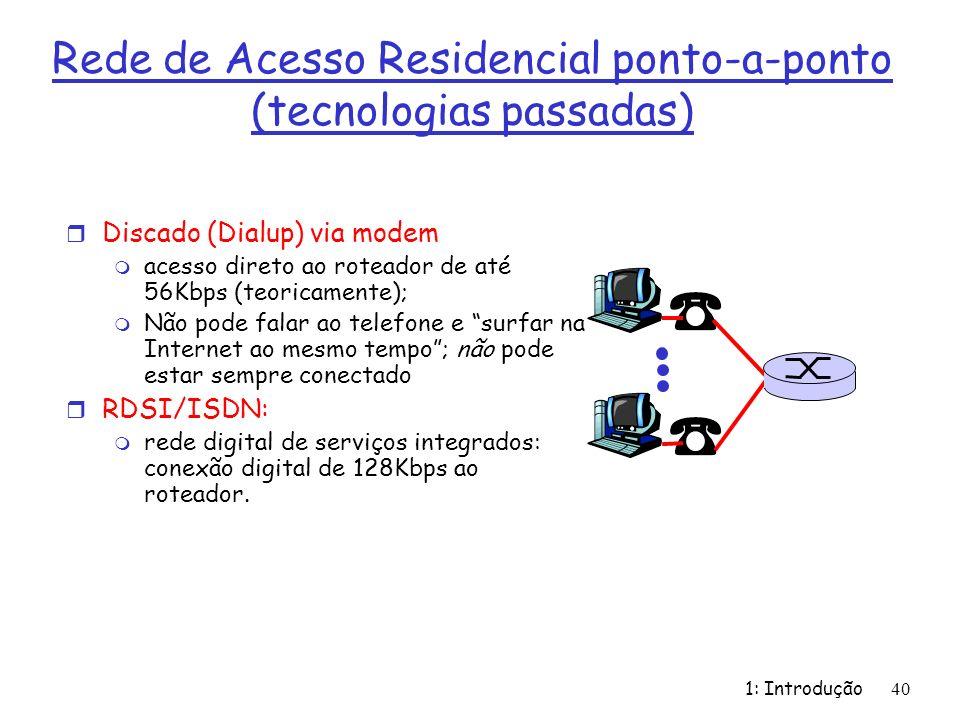 1: Introdução 40 Rede de Acesso Residencial ponto-a-ponto (tecnologias passadas) r Discado (Dialup) via modem m acesso direto ao roteador de até 56Kbps (teoricamente); m Não pode falar ao telefone e surfar na Internet ao mesmo tempo; não pode estar sempre conectado r RDSI/ISDN: m rede digital de serviços integrados: conexão digital de 128Kbps ao roteador.