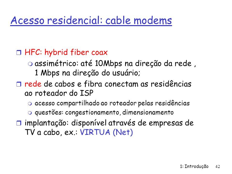 1: Introdução 42 Acesso residencial: cable modems r HFC: hybrid fiber coax m assimétrico: até 10Mbps na direção da rede, 1 Mbps na direção do usuário; r rede de cabos e fibra conectam as residências ao roteador do ISP m acesso compartilhado ao roteador pelas residências m questões: congestionamento, dimensionamento r implantação: disponível através de empresas de TV a cabo, ex.: VIRTUA (Net)