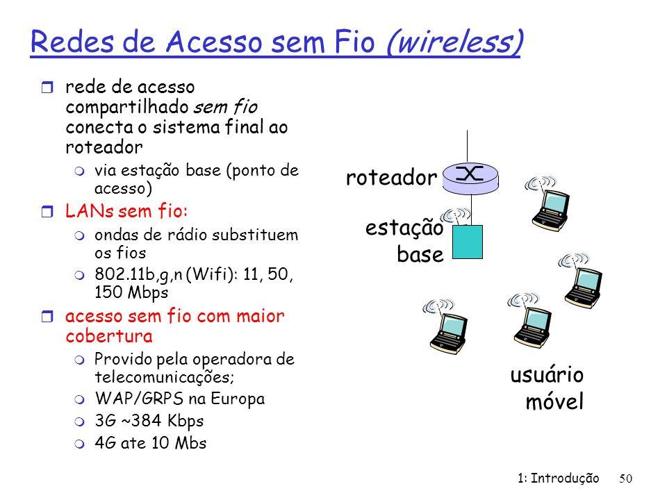 1: Introdução 50 Redes de Acesso sem Fio (wireless) r rede de acesso compartilhado sem fio conecta o sistema final ao roteador m via estação base (ponto de acesso) r LANs sem fio: m ondas de rádio substituem os fios m 802.11b,g,n (Wifi): 11, 50, 150 Mbps r acesso sem fio com maior cobertura m Provido pela operadora de telecomunicações; m WAP/GRPS na Europa m 3G ~384 Kbps m 4G ate 10 Mbs estação base usuário móvel roteador