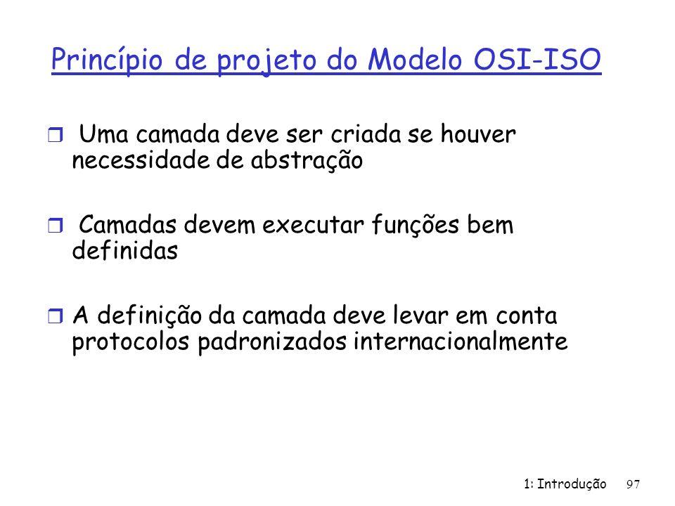 1: Introdução 97 Princípio de projeto do Modelo OSI-ISO r Uma camada deve ser criada se houver necessidade de abstração r Camadas devem executar funções bem definidas r A definição da camada deve levar em conta protocolos padronizados internacionalmente