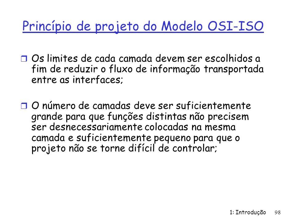 1: Introdução 98 Princípio de projeto do Modelo OSI-ISO r Os limites de cada camada devem ser escolhidos a fim de reduzir o fluxo de informação transp