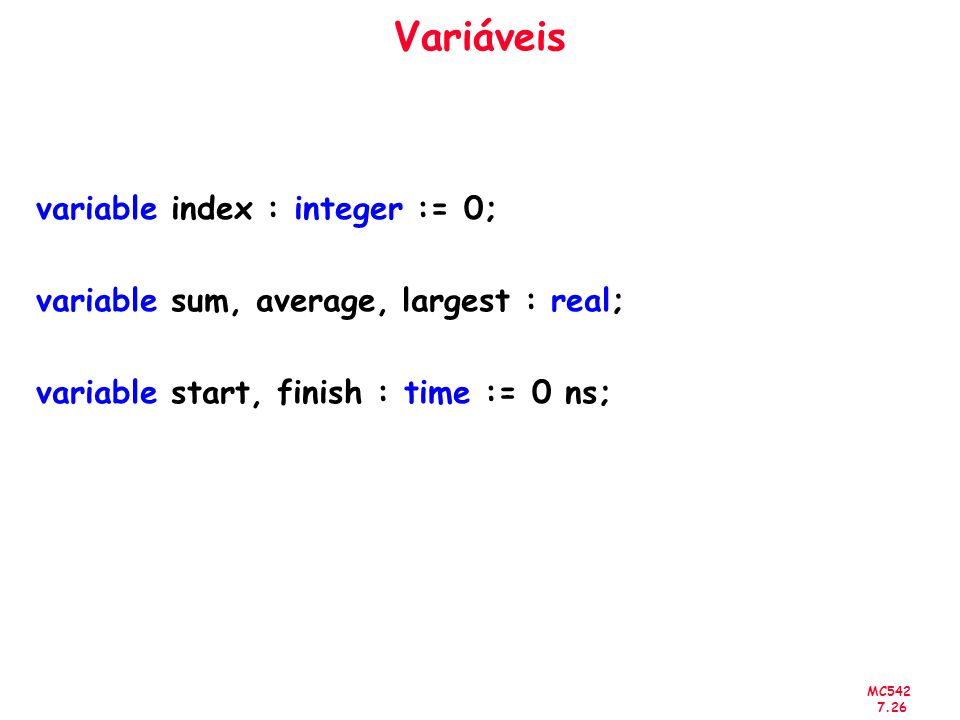MC542 7.26 Variáveis variable index : integer := 0; variable sum, average, largest : real; variable start, finish : time := 0 ns;