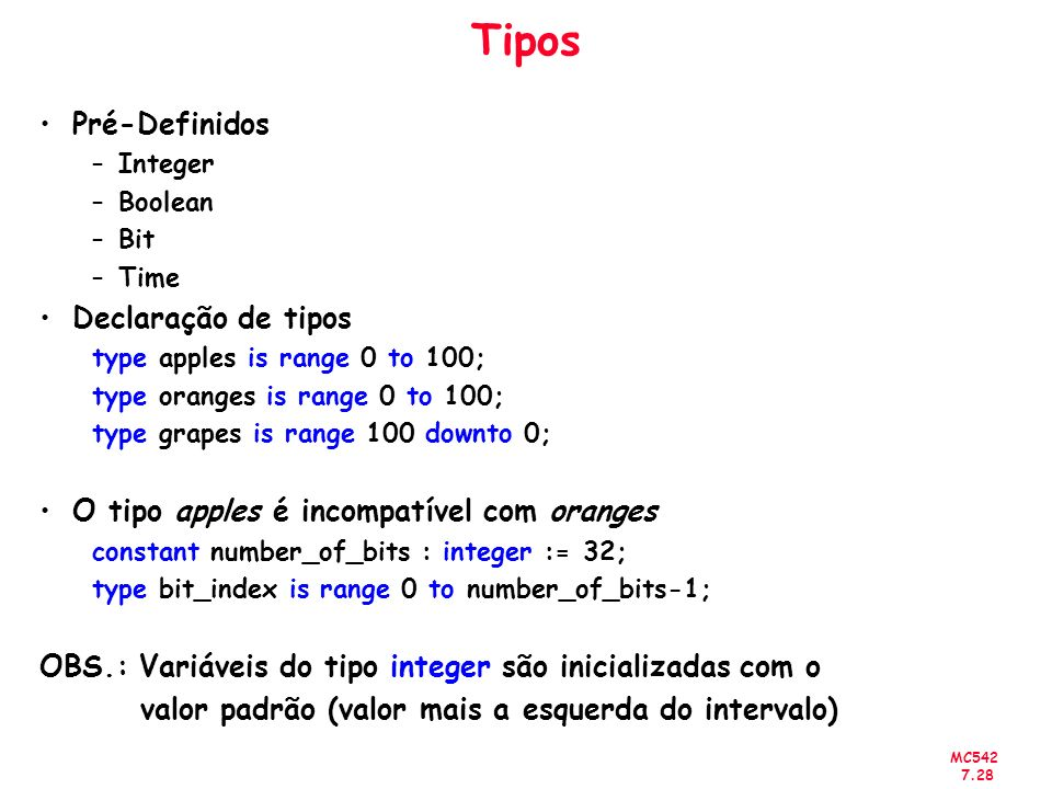 MC542 7.28 Tipos Pré-Definidos –Integer –Boolean –Bit –Time Declaração de tipos type apples is range 0 to 100; type oranges is range 0 to 100; type gr