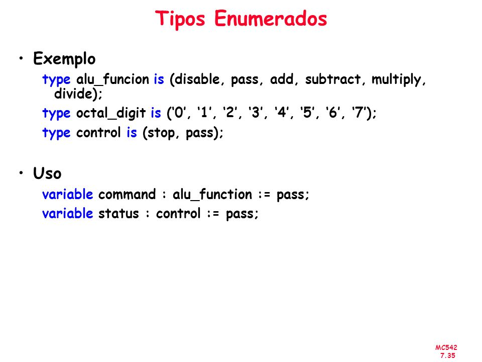 MC542 7.35 Tipos Enumerados Exemplo type alu_funcion is (disable, pass, add, subtract, multiply, divide); type octal_digit is (0, 1, 2, 3, 4, 5, 6, 7)