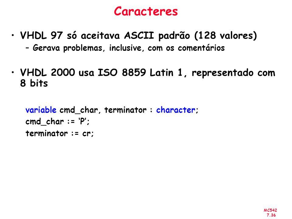 MC542 7.36 Caracteres VHDL 97 só aceitava ASCII padrão (128 valores) –Gerava problemas, inclusive, com os comentários VHDL 2000 usa ISO 8859 Latin 1,