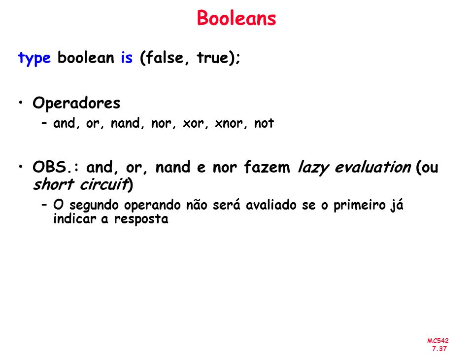MC542 7.37 Booleans type boolean is (false, true); Operadores –and, or, nand, nor, xor, xnor, not OBS.: and, or, nand e nor fazem lazy evaluation (ou