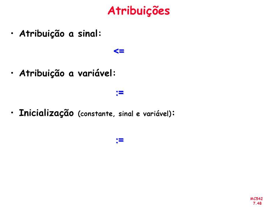 MC542 7.48 Atribuições Atribuição a sinal: Atribuição a variável: Inicialização (constante, sinal e variável) : <= := :=