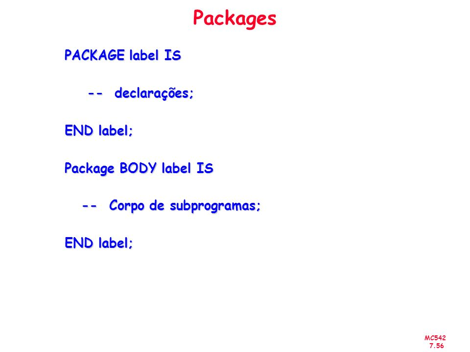 MC542 7.56 Packages PACKAGE label IS -- declarações; -- declarações; END label; Package BODY label IS -- Corpo de subprogramas; -- Corpo de subprogram