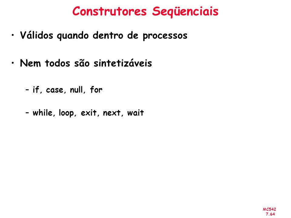 MC542 7.64 Construtores Seqüenciais Válidos quando dentro de processos Nem todos são sintetizáveis –if, case, null, for –while, loop, exit, next, wait