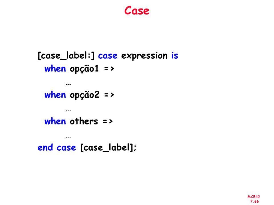 MC542 7.66 Case [case_label:] case expression is when opção1 => … when opção2 => … when others => … end case [case_label];